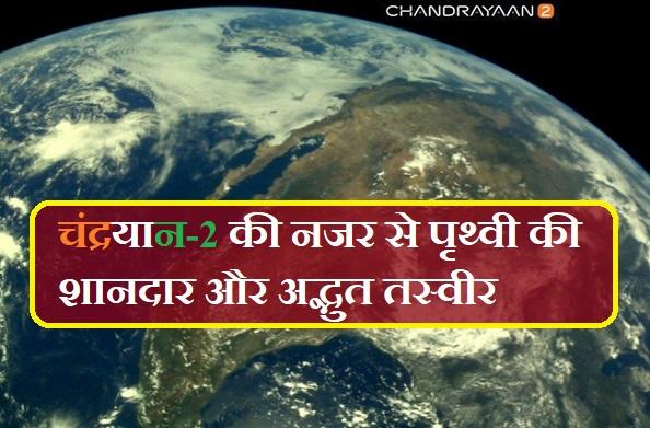चंद्रयान-2 ने भेजी पृथ्वी की असली और शानदार तस्वीरें आप भी देखिए….